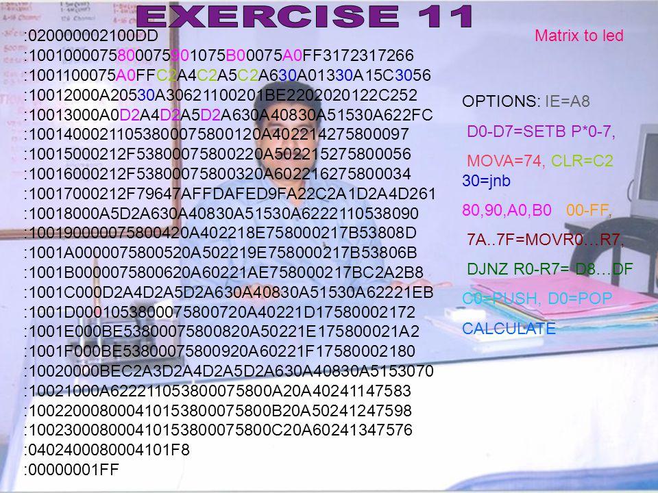 EXERCISE 11 :020000002100DD. :1001000075800075901075B00075A0FF3172317266. :1001100075A0FFC2A4C2A5C2A630A01330A15C3056.