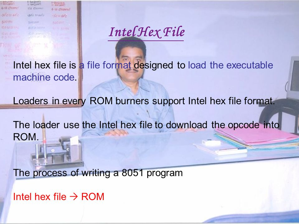 Intel Hex File Intel hex file is a file format designed to load the executable machine code.