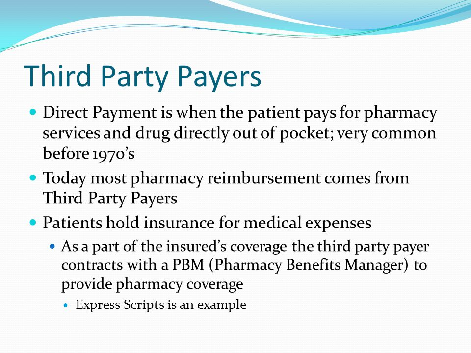 Third Party Payers Direct Payment is when the patient pays for pharmacy services and drug directly out of pocket; very common before 1970's.