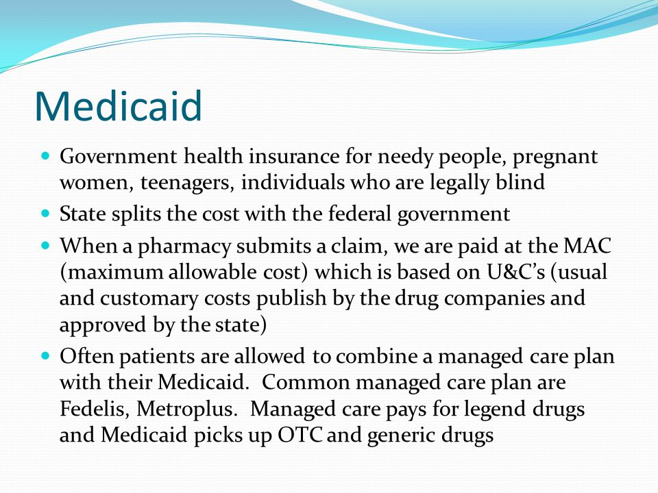 Medicaid Government health insurance for needy people, pregnant women, teenagers, individuals who are legally blind.