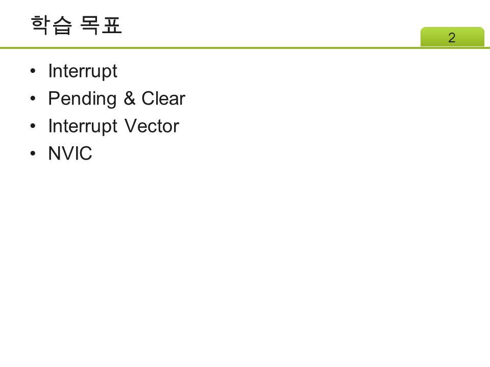 학습 목표 Interrupt Pending & Clear Interrupt Vector NVIC