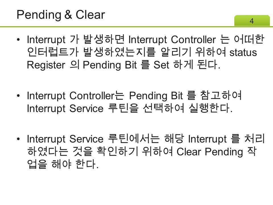 Pending & Clear Interrupt 가 발생하면 Interrupt Controller 는 어떠한 인터럽트가 발생하였는지를 알리기 위하여 status Register 의 Pending Bit 를 Set 하게 된다.