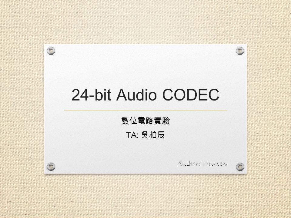 24-bit Audio CODEC 數位電路實驗 TA: 吳柏辰 Author: Trumen