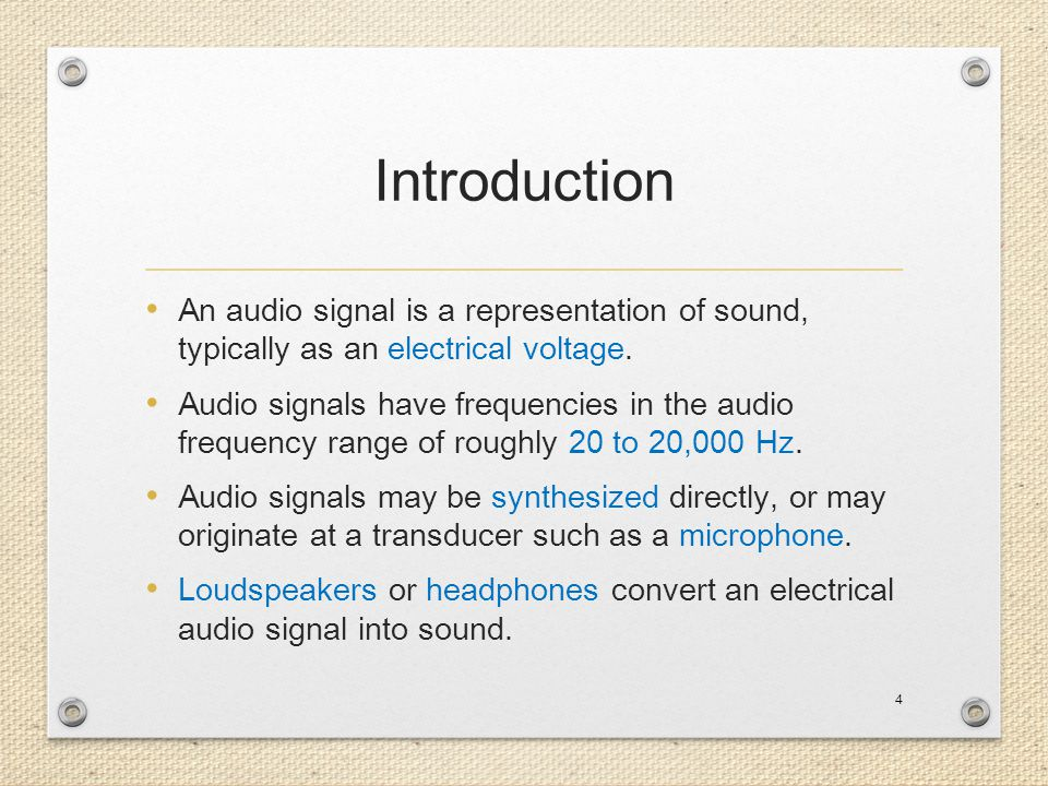 Introduction An audio signal is a representation of sound, typically as an electrical voltage.