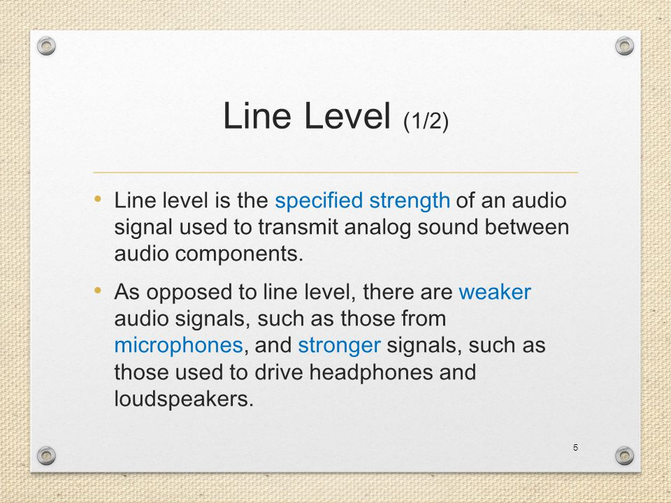 Line Level (1/2) Line level is the specified strength of an audio signal used to transmit analog sound between audio components.