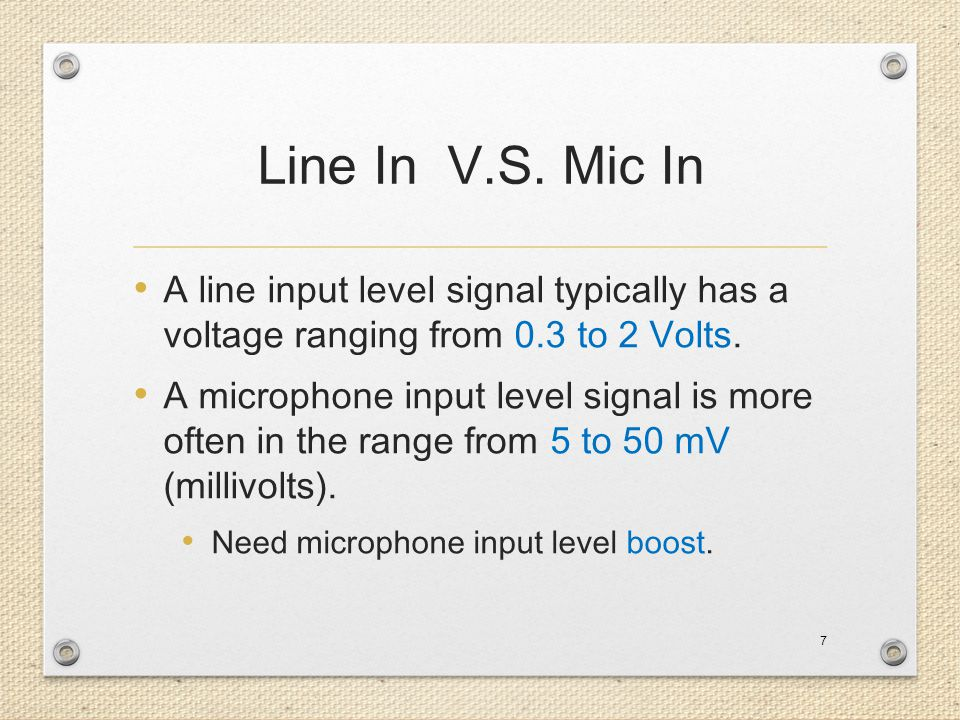 Line In V.S. Mic In A line input level signal typically has a voltage ranging from 0.3 to 2 Volts.
