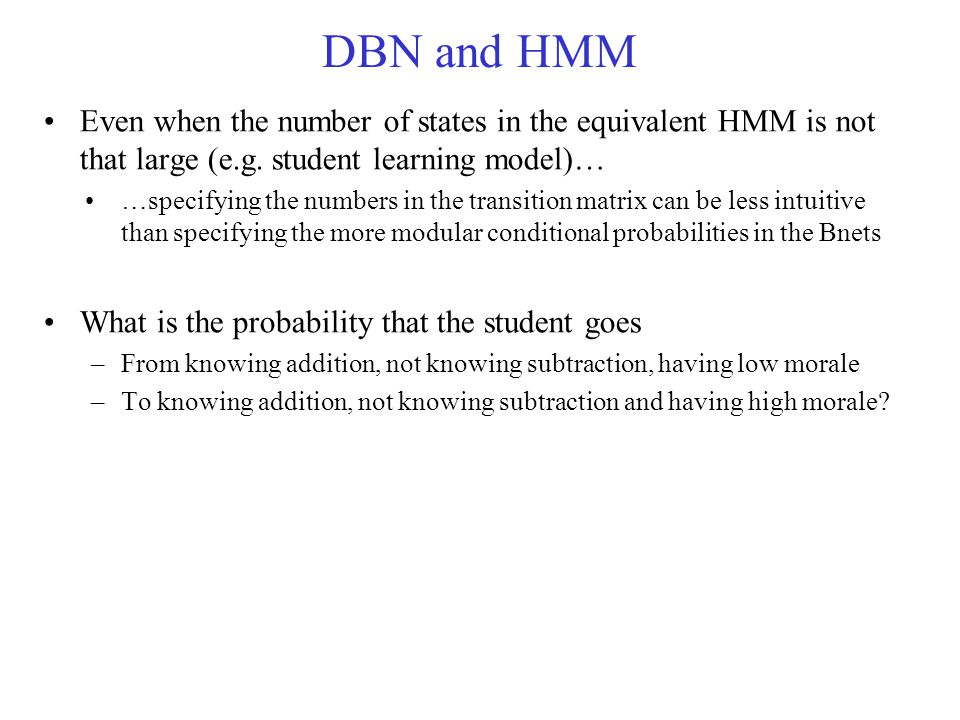 DBN and HMM Even when the number of states in the equivalent HMM is not that large (e.g. student learning model)…