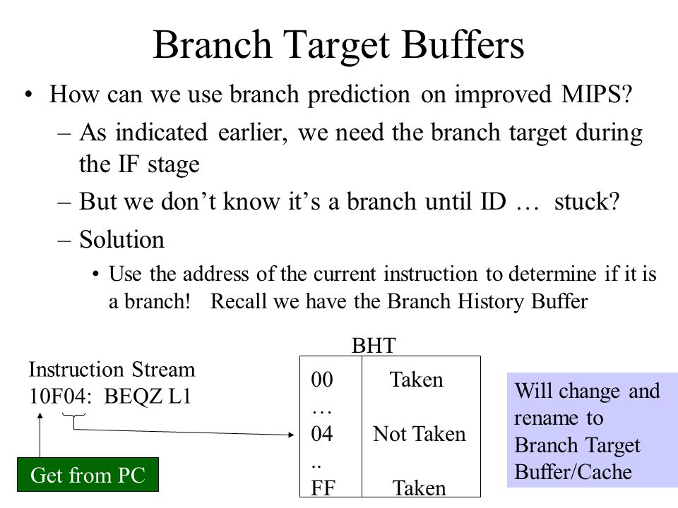 Branch Target Buffers How can we use branch prediction on improved MIPS As indicated earlier, we need the branch target during the IF stage.