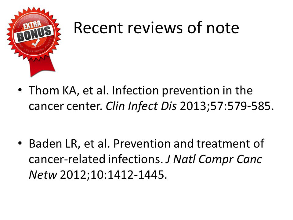 Recent reviews of note Thom KA, et al. Infection prevention in the cancer center. Clin Infect Dis 2013;57:579-585.