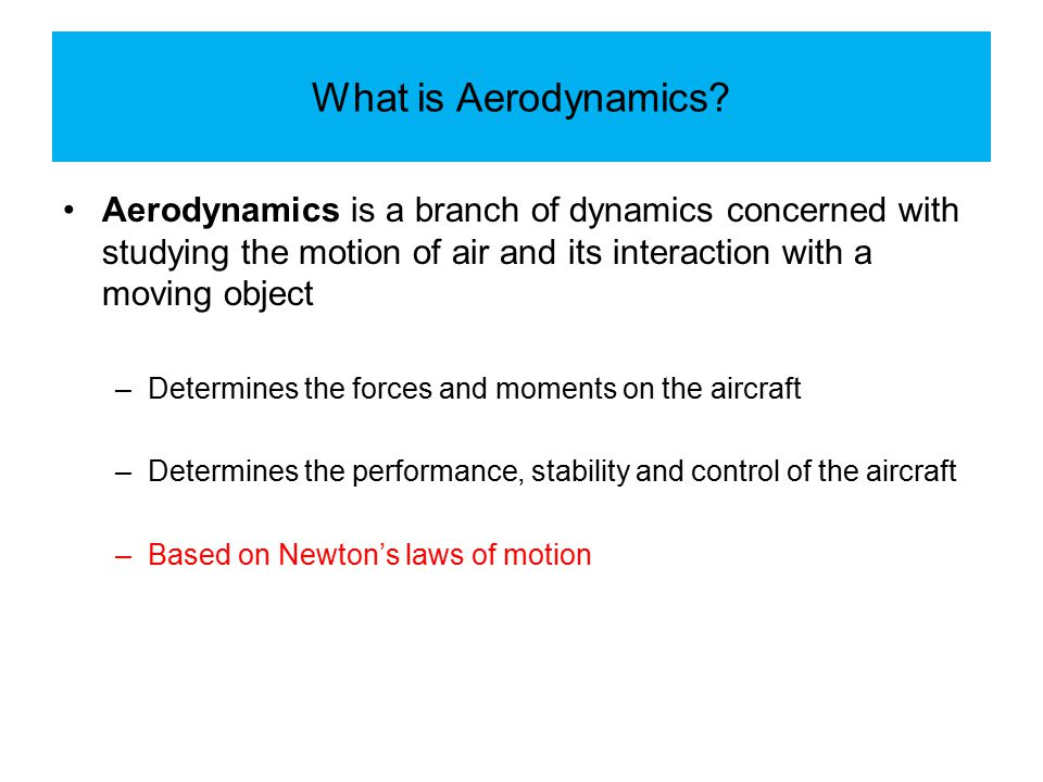 What is Aerodynamics Aerodynamics is a branch of dynamics concerned with studying the motion of air and its interaction with a moving object.