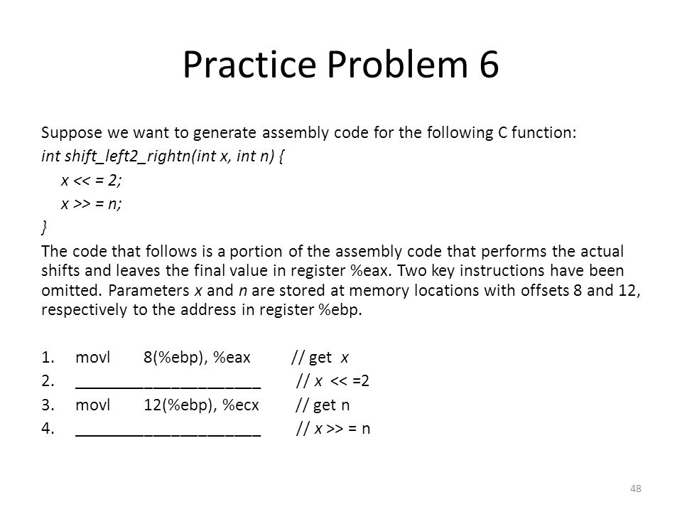 Practice Problem 6 Suppose we want to generate assembly code for the following C function: int shift_left2_rightn(int x, int n) {