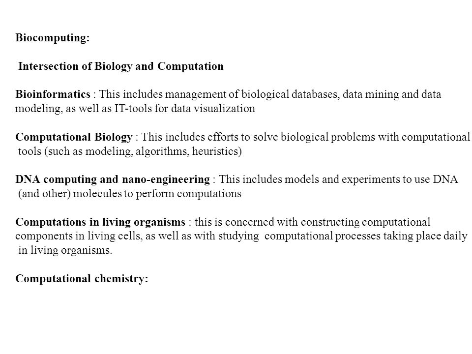 Biocomputing: Intersection of Biology and Computation. Bioinformatics : This includes management of biological databases, data mining and data.