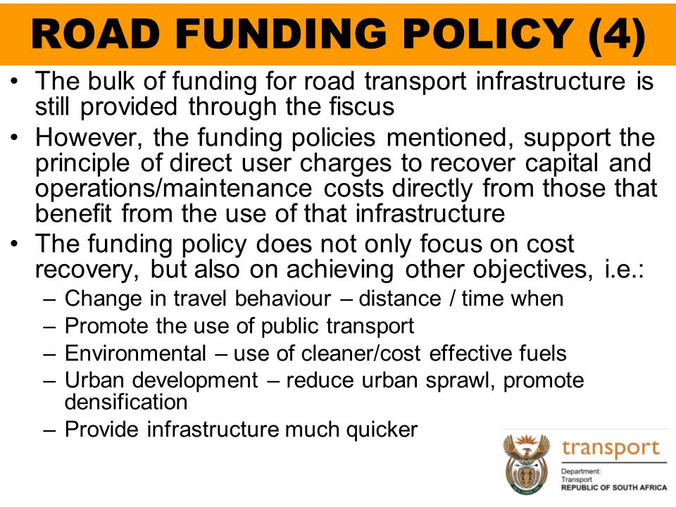 ROAD FUNDING POLICY (4) The bulk of funding for road transport infrastructure is still provided through the fiscus.