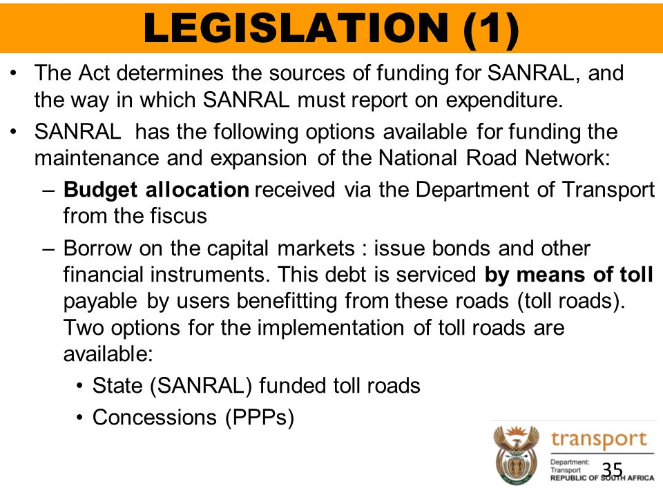 LEGISLATION (1) The Act determines the sources of funding for SANRAL, and the way in which SANRAL must report on expenditure.
