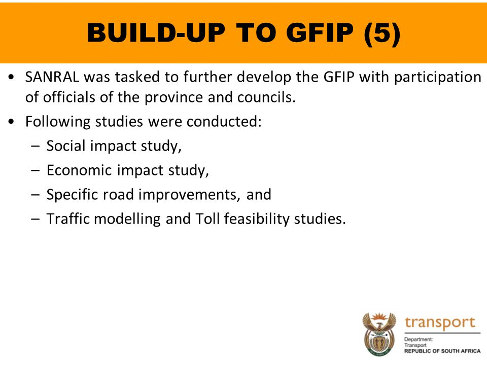 BUILD-UP TO GFIP (5) SANRAL was tasked to further develop the GFIP with participation of officials of the province and councils.