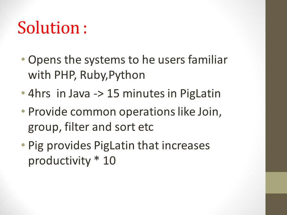 Solution : Opens the systems to he users familiar with PHP, Ruby,Python. 4hrs in Java -> 15 minutes in PigLatin.