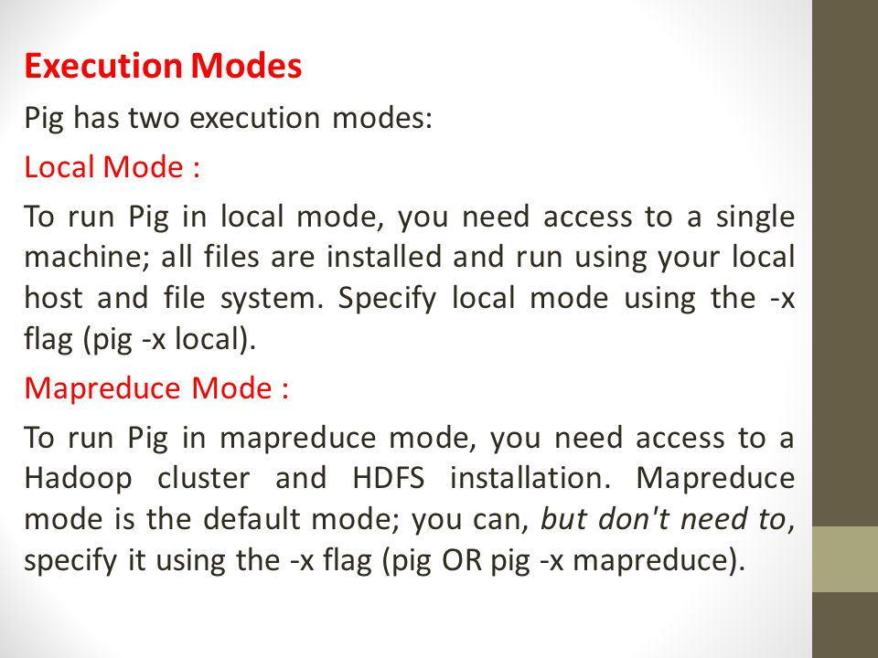 Execution Modes Pig has two execution modes: Local Mode :