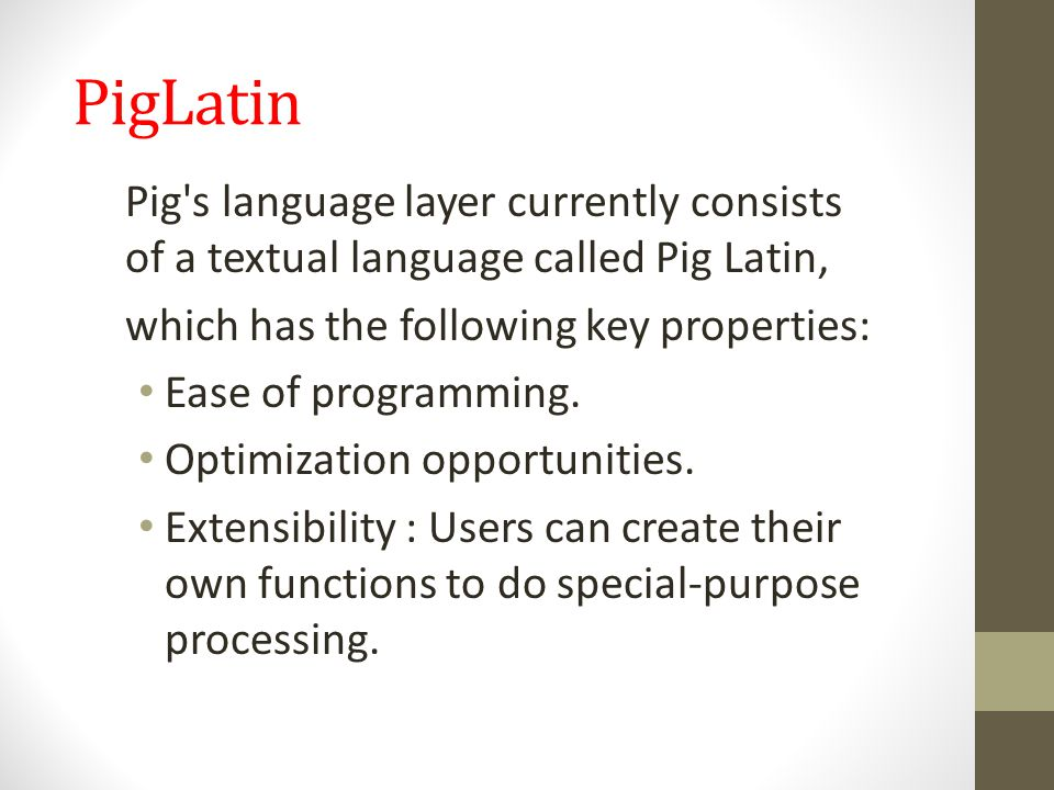 PigLatin Pig s language layer currently consists of a textual language called Pig Latin, which has the following key properties: