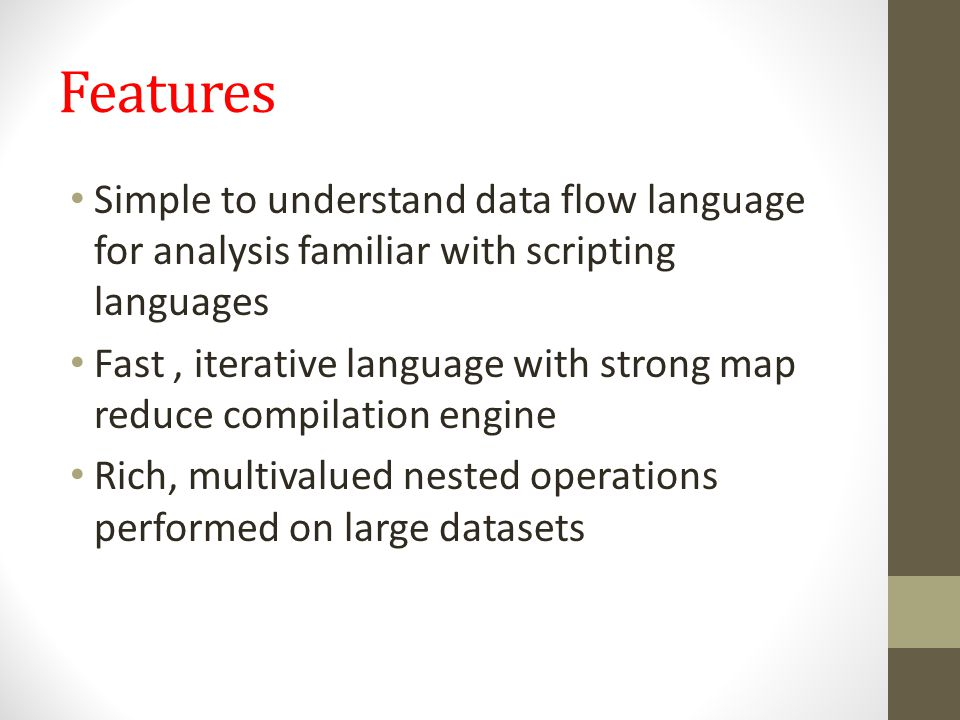 Features Simple to understand data flow language for analysis familiar with scripting languages.