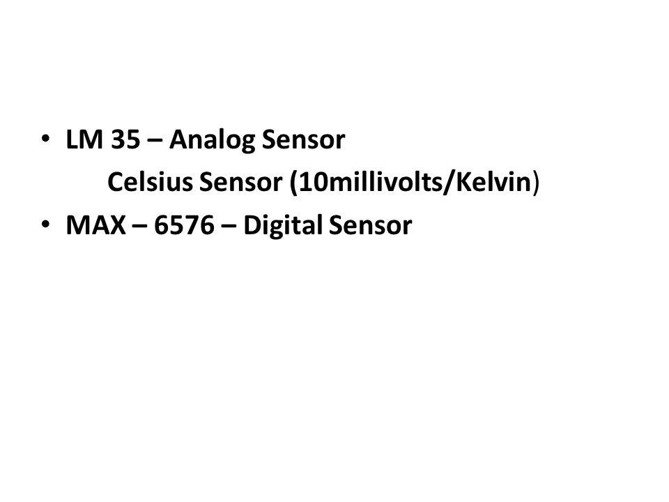 LM 35 – Analog Sensor Celsius Sensor (10millivolts/Kelvin) MAX – 6576 – Digital Sensor