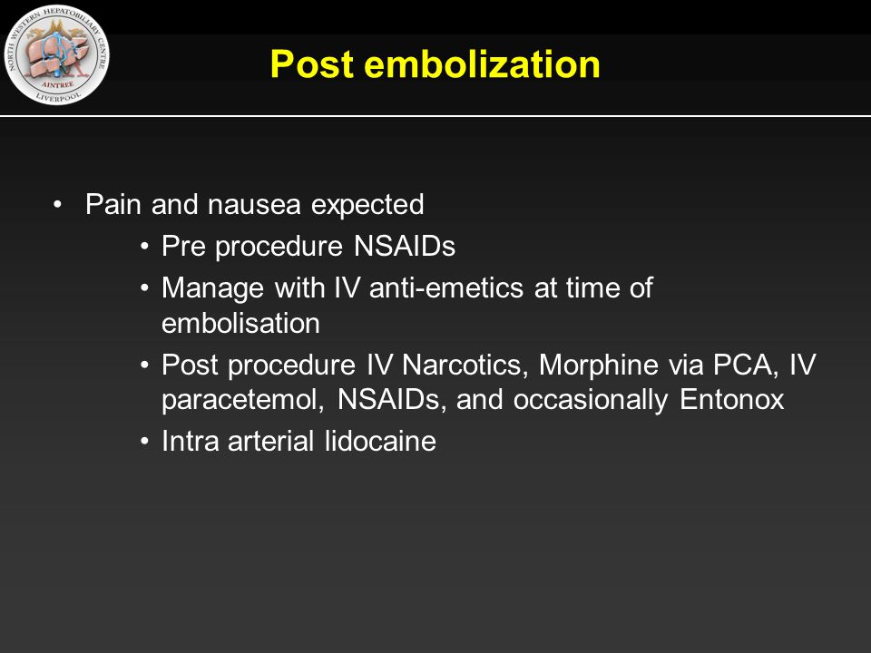 Post embolization Pain and nausea expected Pre procedure NSAIDs