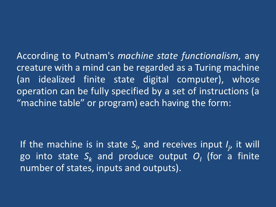 According to Putnam s machine state functionalism, any creature with a mind can be regarded as a Turing machine (an idealized finite state digital computer), whose operation can be fully specified by a set of instructions (a machine table or program) each having the form: