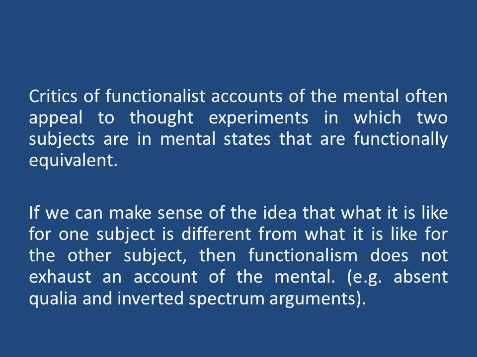 Critics of functionalist accounts of the mental often appeal to thought experiments in which two subjects are in mental states that are functionally equivalent.
