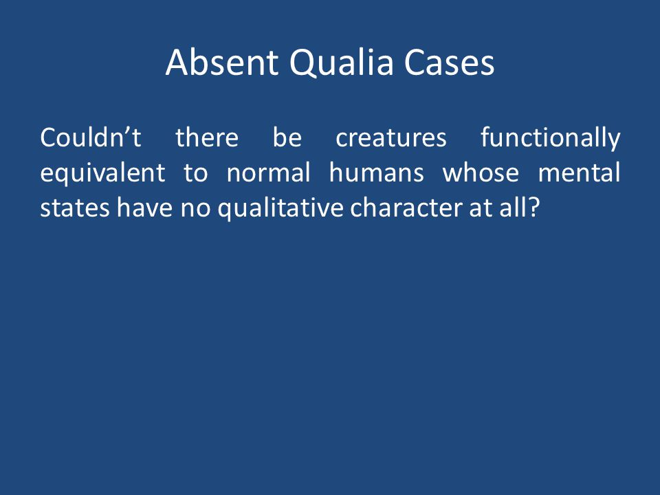 Absent Qualia Cases Couldn't there be creatures functionally equivalent to normal humans whose mental states have no qualitative character at all