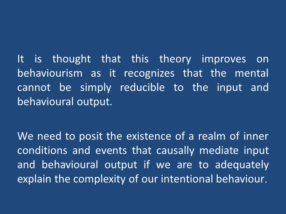 It is thought that this theory improves on behaviourism as it recognizes that the mental cannot be simply reducible to the input and behavioural output.