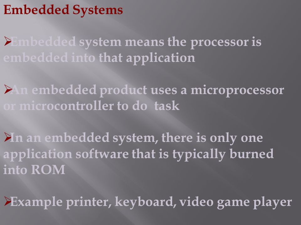 Embedded Systems Embedded system means the processor is embedded into that application.