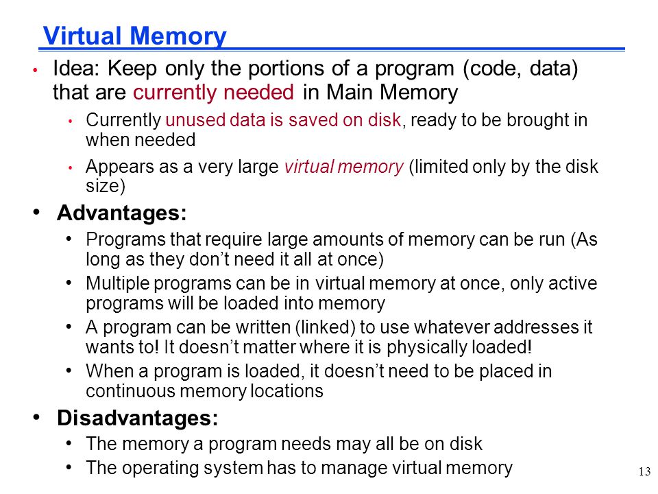 Virtual Memory Idea: Keep only the portions of a program (code, data) that are currently needed in Main Memory.