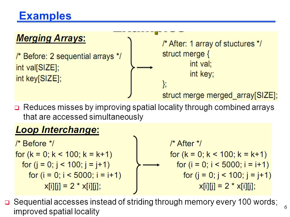 Examples Reduces misses by improving spatial locality through combined arrays that are accessed simultaneously.