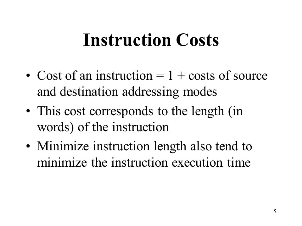 Instruction Costs Cost of an instruction = 1 + costs of source and destination addressing modes.
