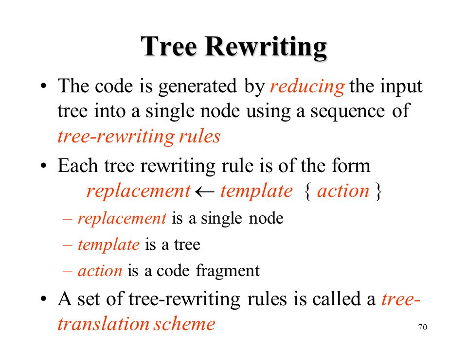 Tree Rewriting The code is generated by reducing the input tree into a single node using a sequence of tree-rewriting rules.