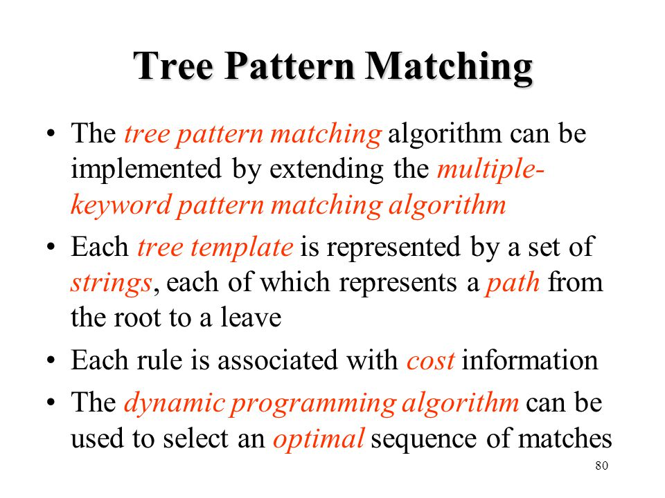 Tree Pattern Matching The tree pattern matching algorithm can be implemented by extending the multiple-keyword pattern matching algorithm.