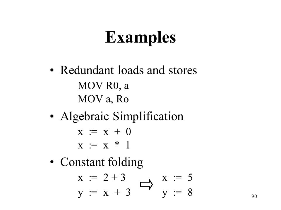 Examples Redundant loads and stores MOV R0, a MOV a, Ro