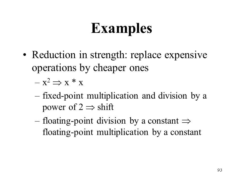 Examples Reduction in strength: replace expensive operations by cheaper ones. x2  x * x.
