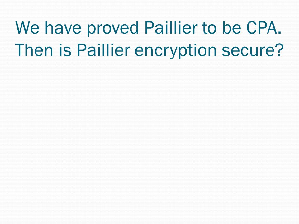 We have proved Paillier to be CPA. Then is Paillier encryption secure