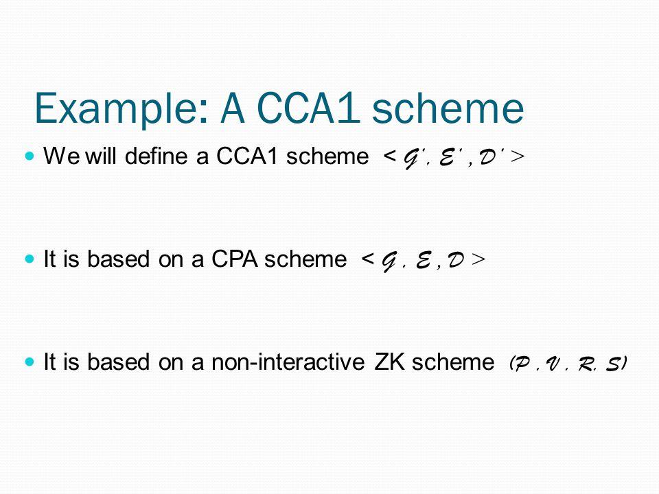 Example: A CCA1 scheme We will define a CCA1 scheme < G', E' , D' > It is based on a CPA scheme < G , E , D >