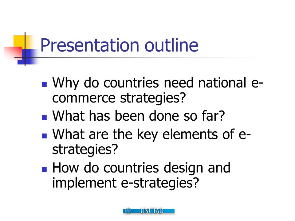 Presentation outline Why do countries need national e-commerce strategies What has been done so far