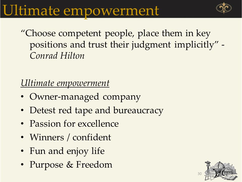 Ultimate empowerment Choose competent people, place them in key positions and trust their judgment implicitly - Conrad Hilton.