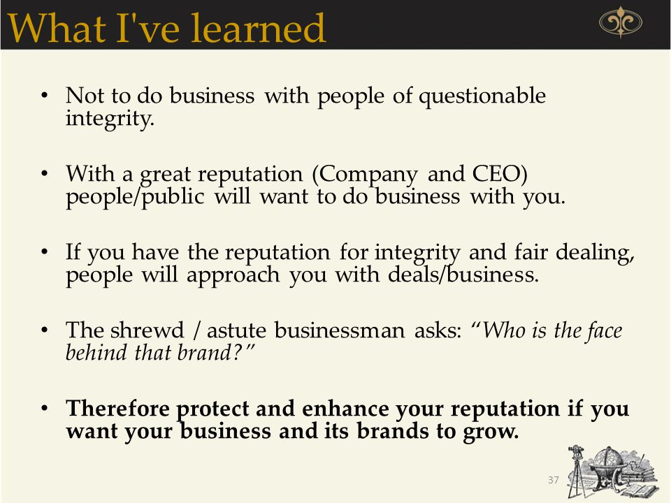 What I ve learned Not to do business with people of questionable integrity.