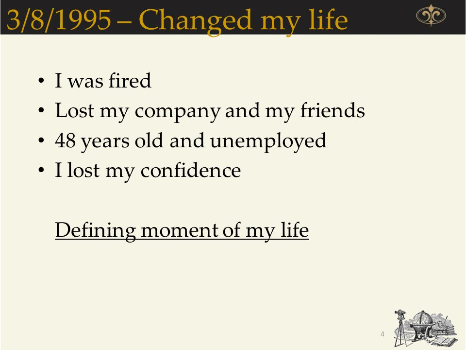 3/8/1995 – Changed my life I was fired Lost my company and my friends