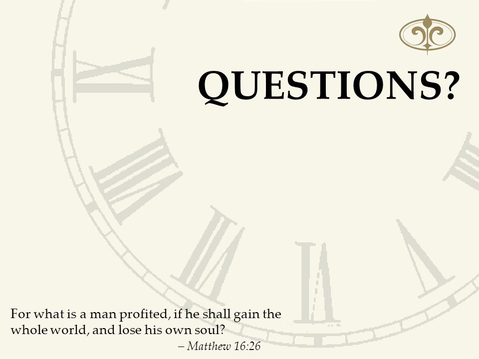 Questions. For what is a man profited, if he shall gain the whole world, and lose his own soul.