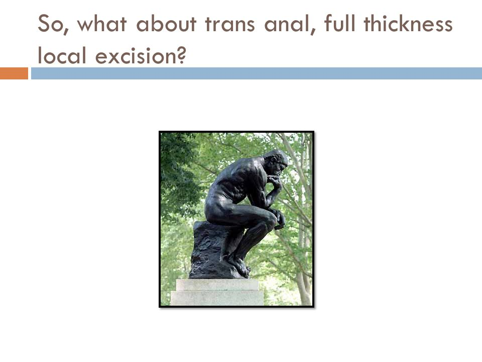 So, what about trans anal, full thickness local excision