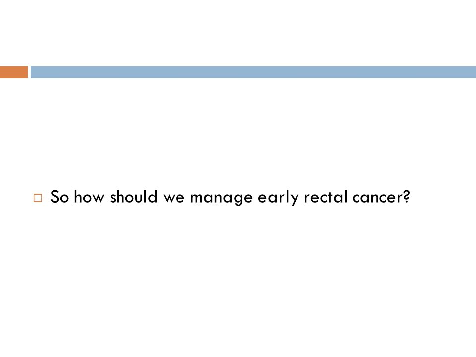 So how should we manage early rectal cancer