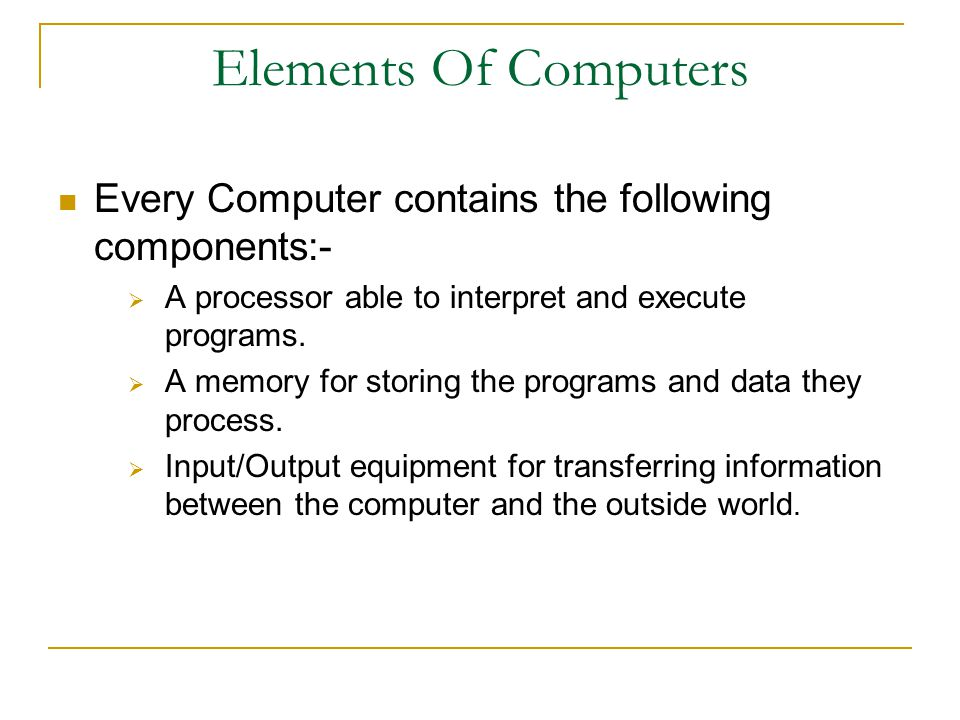 Elements Of Computers Every Computer contains the following components:- A processor able to interpret and execute programs.