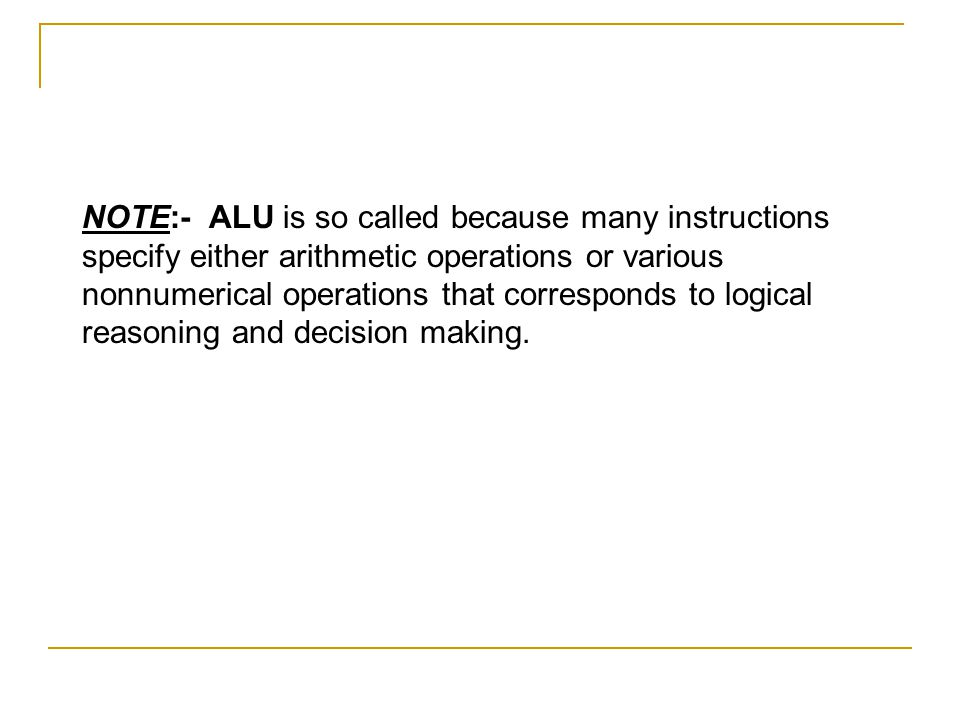 NOTE:- ALU is so called because many instructions specify either arithmetic operations or various nonnumerical operations that corresponds to logical reasoning and decision making.
