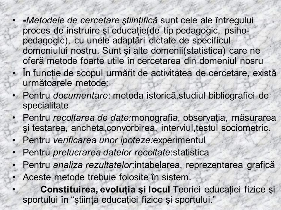 -Metodele de cercetare ştiinţifică sunt cele ale întregului proces de instruire şi educaţie(de tip pedagogic, psiho-pedagogic), cu unele adaptări dictate de specificul domeniului nostru. Sunt şi alte domenii(statistica) care ne oferă metode foarte utile în cercetarea din domeniul nosru