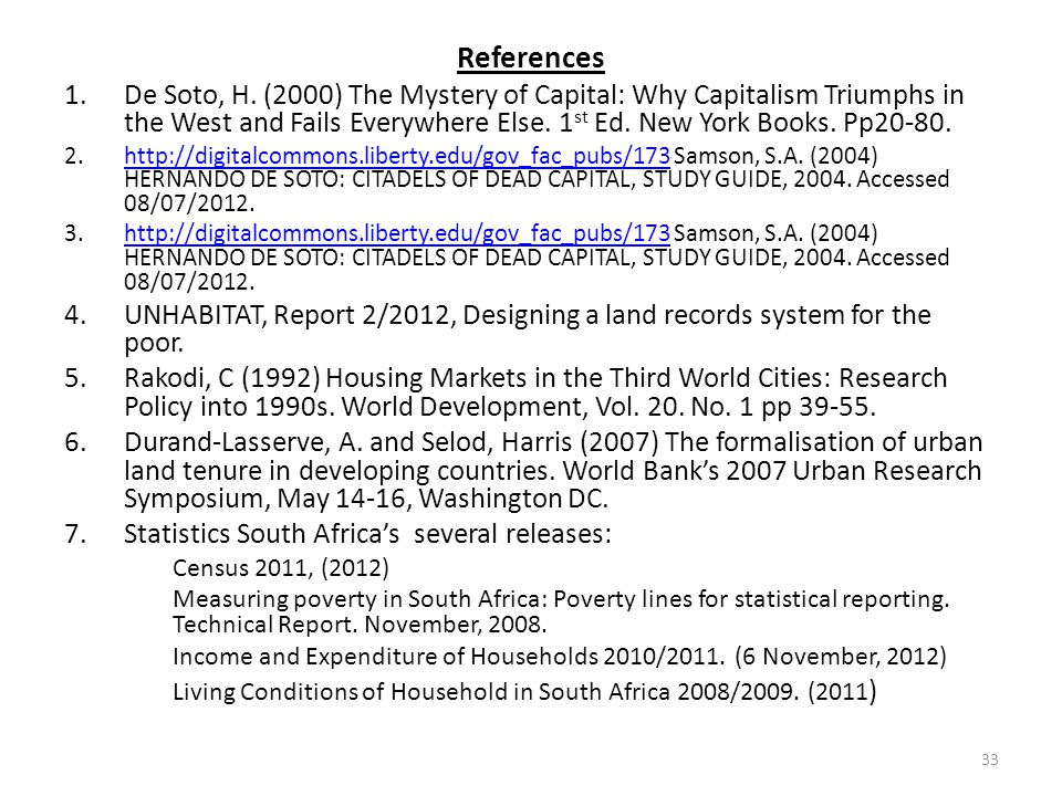 References De Soto, H. (2000) The Mystery of Capital: Why Capitalism Triumphs in the West and Fails Everywhere Else. 1st Ed. New York Books. Pp20-80.
